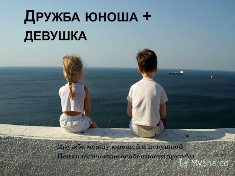 Д РУЖБА ЮНОША + ДЕВУШКА 1. Дружба между юношей и девушкой 2. Психологические особенности дружбы