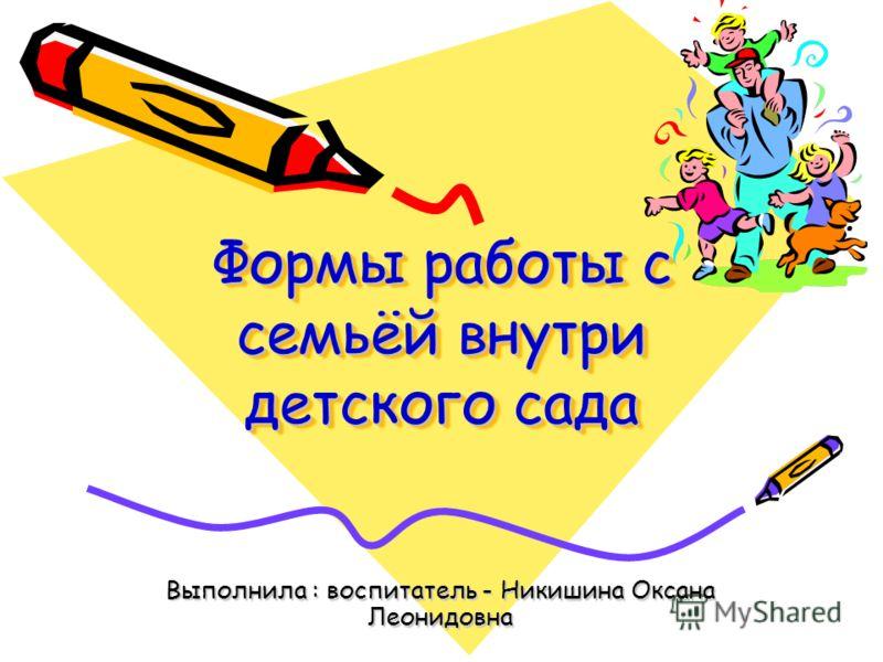 Формы работы с семьёй внутри детского сада Выполнила : воспитатель - Никишина Оксана Леонидовна