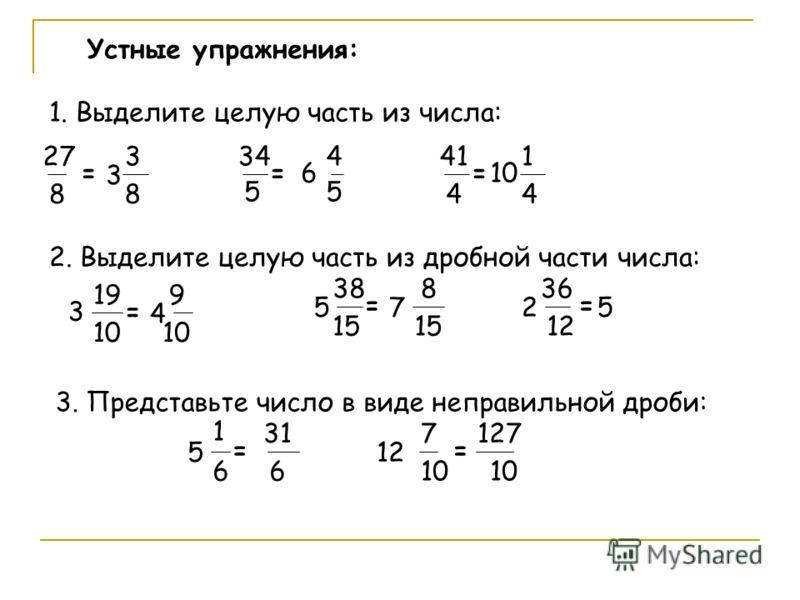Устные упражнения: 1. Выделите целую часть из числа: 27 8 = 5 3 3 8 34 = 6 4 5 41 4 = 10 1 4 2. Выделите целую часть из дробной части числа: 15 3 19 10 = 5 38 = 2 36 12 = 4 9 10 7 8 15 5 3. Представьте число в виде неправильной дроби: 1 5 6 = 12 7 10
