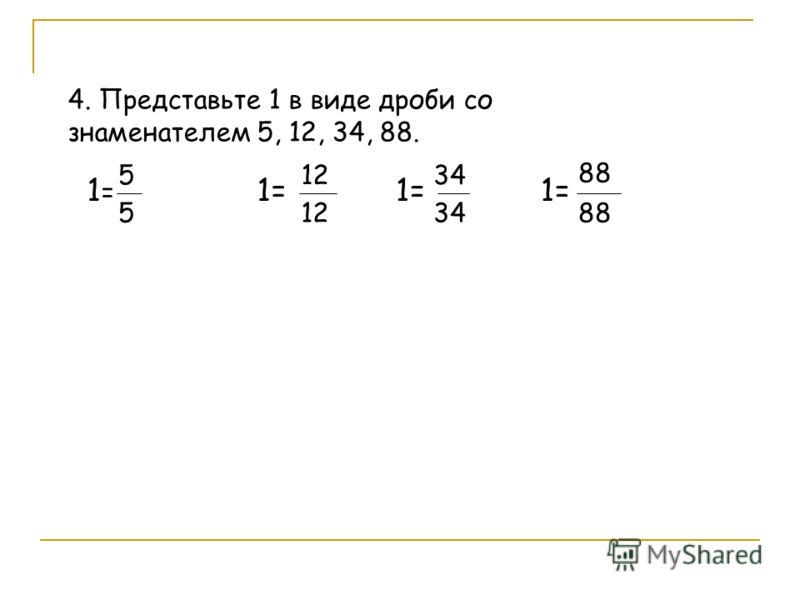 4. Представьте 1 в виде дроби со знаменателем 5, 12, 34, 88. 1=1= 5 5 1= 12 1= 34 1= 88