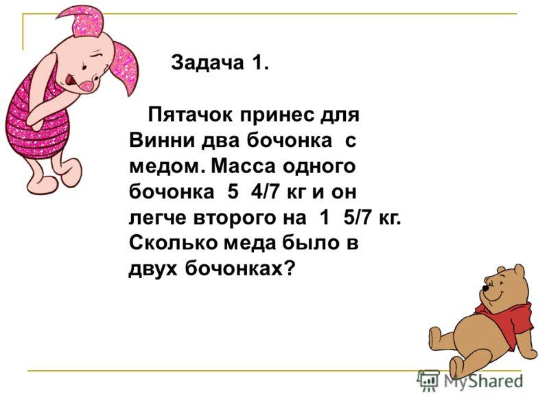 Задача 1. Пятачок принес для Винни два бочонка с медом. Масса одного бочонка 5 4/7 кг и он легче второго на 1 5/7 кг. Сколько меда было в двух бочонках?