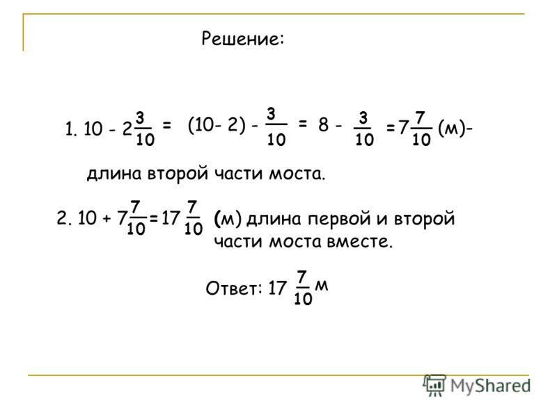 1. 10 - 2 3 10 =(10- 2) - 3 10 = 8 - 3 10 =7 7 (м)- длина второй части моста. Решение: (м) длина первой и второй части моста вместе. 2. 10 + 7 7 10 =17 7 10 Ответ: 17 7 10 м