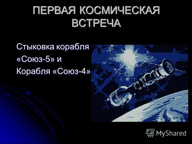 ПЕРВАЯ КОСМИЧЕСКАЯ ВСТРЕЧА Стыковка корабля «Союз-5» и Корабля «Союз-4»