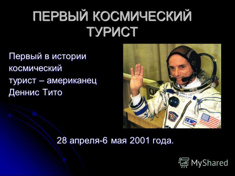 ПЕРВЫЙ КОСМИЧЕСКИЙ ТУРИСТ Первый в истории космический турист – американец Деннис Тито 28 апреля-6 мая 2001 года. 28 апреля-6 мая 2001 года.
