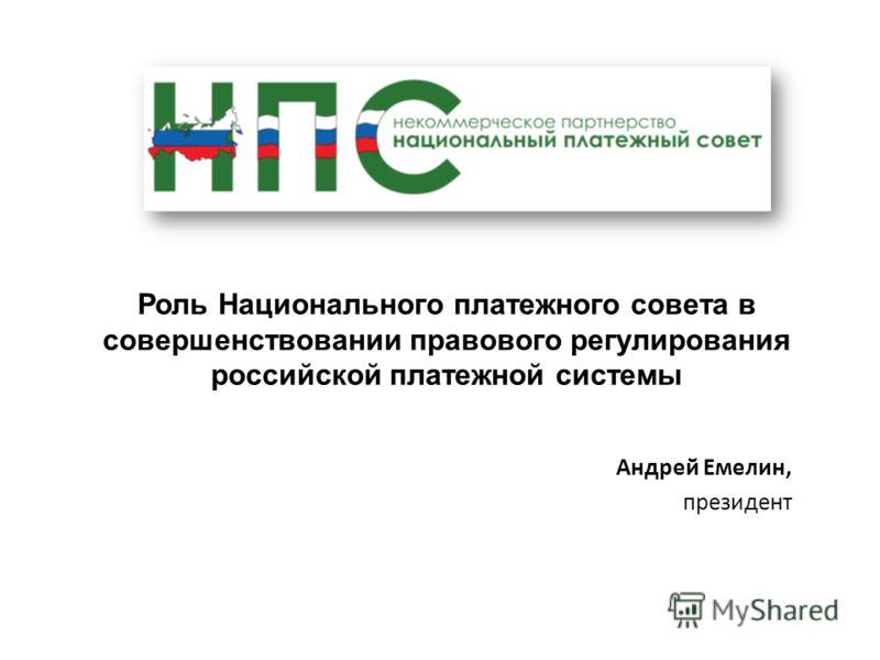 Роль Национального платежного совета в совершенствовании правового регулирования российской платежной системы Андрей Емелин, президент