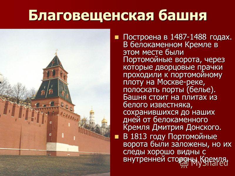 Благовещенская башня Построена в 1487-1488 годах. В белокаменном Кремле в этом месте были Портомойные ворота, через которые дворцовые прачки проходили к портомойному плоту на Москве-реке, полоскать порты (белье). Башня стоит на плитах из белого извес