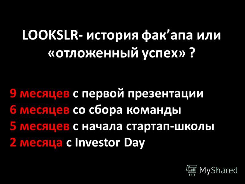 LOOKSLR- история факапа или «отложенный успех» ? 9 месяцев с первой презентации 6 месяцев со сбора команды 5 месяцев с начала стартап-школы 2 месяца с Investor Day