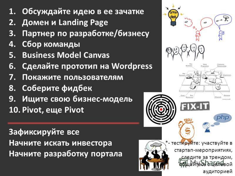 1.Обсуждайте идею в ее зачатке 2.Домен и Landing Page 3.Партнер по разработке/бизнесу 4.Сбор команды 5.Business Model Canvas 6.Сделайте прототип на Wordpress 7.Покажите пользователям 8.Соберите фидбек 9.Ищите свою бизнес-модель 10.Pivot, еще Pivot За
