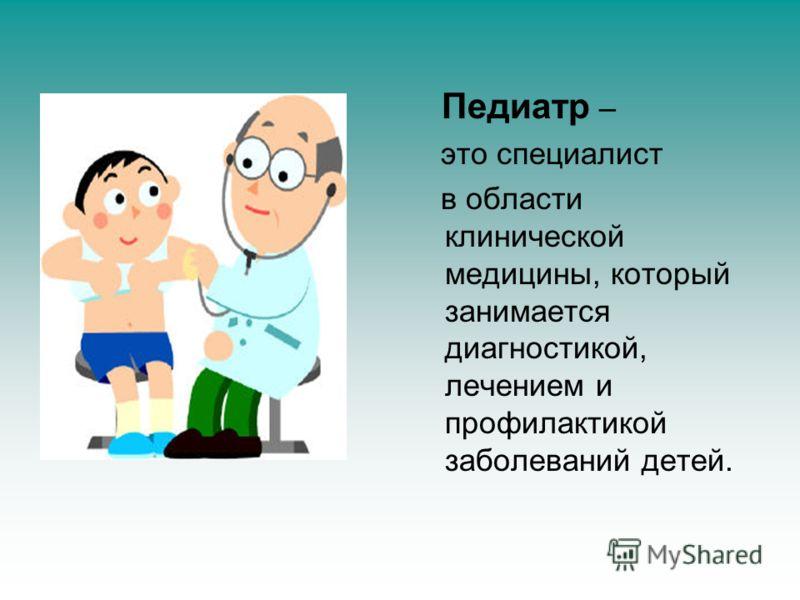Педиатр – это специалист в области клинической медицины, который занимается диагностикой, лечением и профилактикой заболеваний детей.