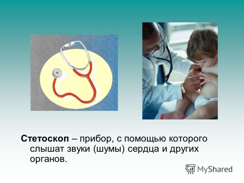Стетоскоп – прибор, с помощью которого слышат звуки (шумы) сердца и других органов.