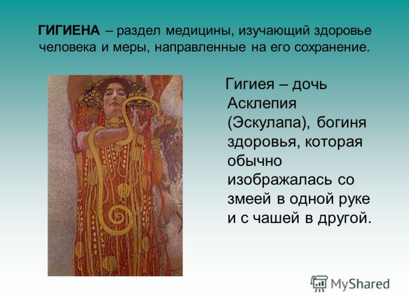 ГИГИЕНА – раздел медицины, изучающий здоровье человека и меры, направленные на его сохранение. Гигиея – дочь Асклепия (Эскулапа), богиня здоровья, которая обычно изображалась со змеей в одной руке и с чашей в другой.
