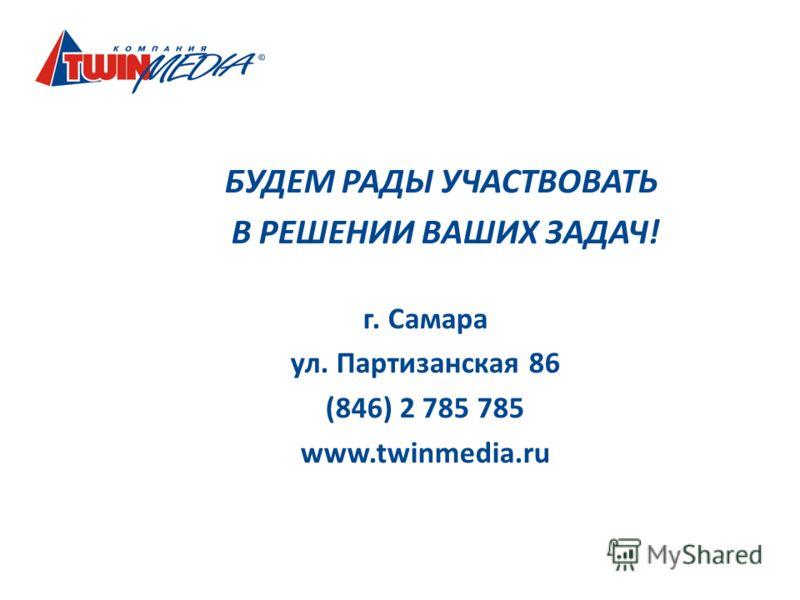БУДЕМ РАДЫ УЧАСТВОВАТЬ В РЕШЕНИИ ВАШИХ ЗАДАЧ! г. Самара ул. Партизанская 86 (846) 2 785 785 www.twinmedia.ru