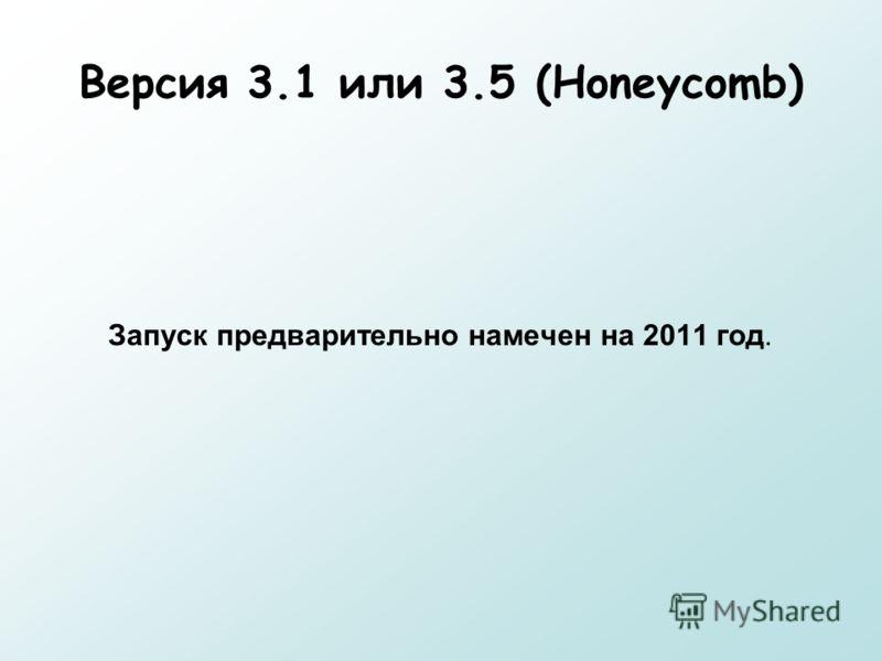 Версия 3.1 или 3.5 (Honeycomb) Запуск предварительно намечен на 2011 год.