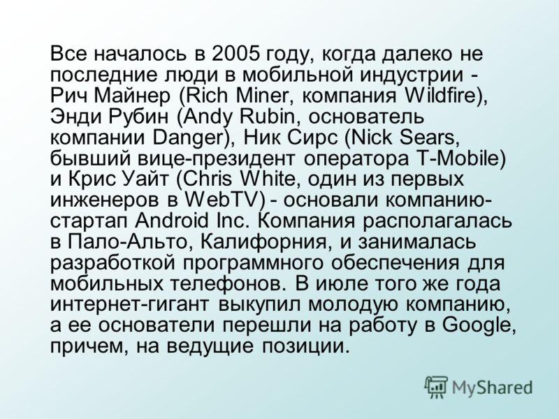 Все началось в 2005 году, когда далеко не последние люди в мобильной индустрии - Рич Майнер (Rich Miner, компания Wildfire), Энди Рубин (Andy Rubin, основатель компании Danger), Ник Сирс (Nick Sears, бывший вице-президент оператора T-Mobile) и Крис У