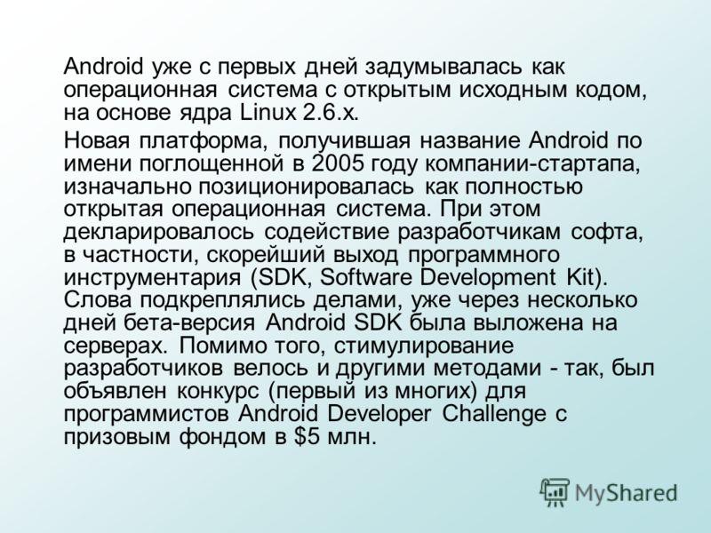 Android уже с первых дней задумывалась как операционная система с открытым исходным кодом, на основе ядра Linux 2.6.x. Новая платформа, получившая название Android по имени поглощенной в 2005 году компании-стартапа, изначально позиционировалась как п