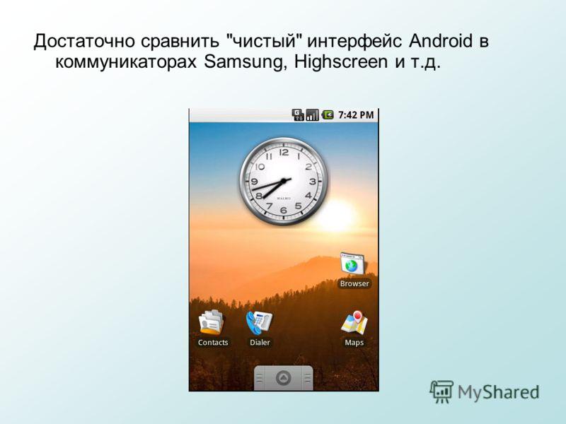 Достаточно сравнить чистый интерфейс Android в коммуникаторах Samsung, Highscreen и т.д.