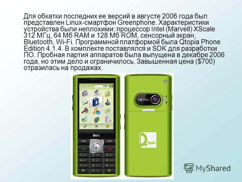 Для обкатки последних ее версий в августе 2006 года был представлен Linux-смартфон Greenphone. Характеристики устройства были неплохими: процессор Intel (Marvell) XScale 312 МГц, 64 Мб RAM и 128 Мб ROM, сенсорный экран, Bluetooth, Wi-Fi. Программной