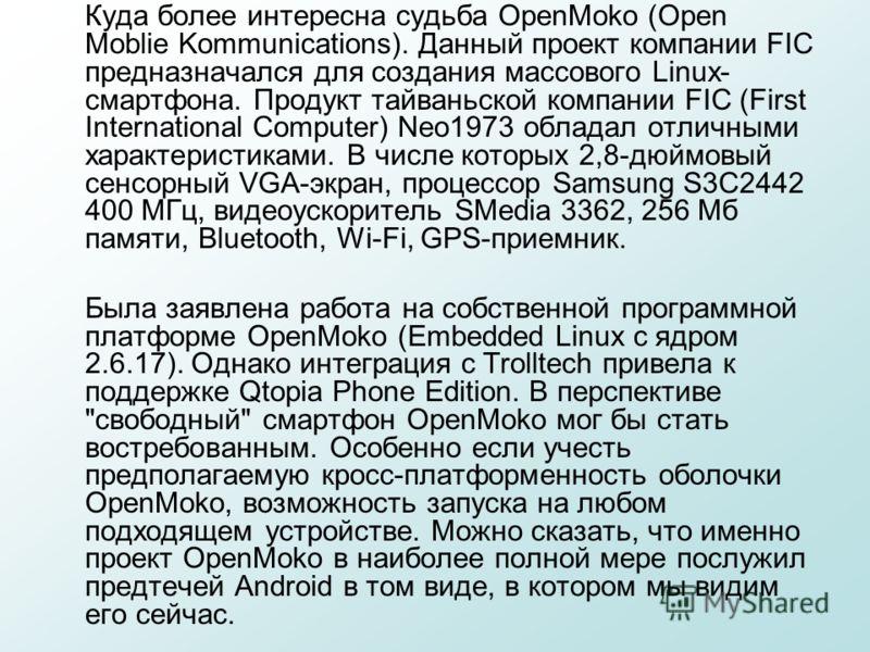 Куда более интересна судьба OpenMoko (Open Moblie Kommunications). Данный проект компании FIC предназначался для создания массового Linux- смартфона. Продукт тайваньской компании FIC (First International Computer) Neo1973 обладал отличными характерис