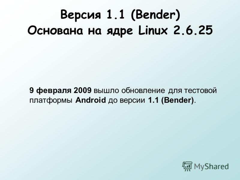 Версия 1.1 (Bender) Основана на ядре Linux 2.6.25 9 февраля 2009 вышло обновление для тестовой платформы Android до версии 1.1 (Bender).