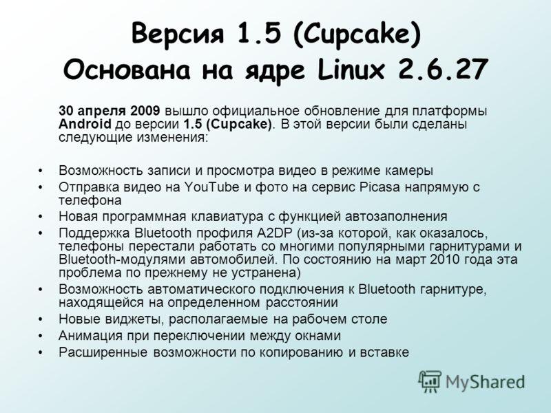 Версия 1.5 (Cupcake) Основана на ядре Linux 2.6.27 30 апреля 2009 вышло официальное обновление для платформы Android до версии 1.5 (Cupcake). В этой версии были сделаны следующие изменения: Возможность записи и просмотра видео в режиме камеры Отправк
