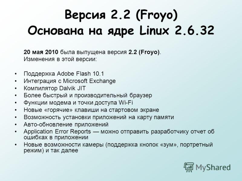 Версия 2.2 (Froyo) Основана на ядре Linux 2.6.32 20 мая 2010 была выпущена версия 2.2 (Froyo). Изменения в этой версии: Поддержка Adobe Flash 10.1 Интеграция с Microsoft Exchange Компилятор Dalvik JIT Более быстрый и производительный браузер Функции