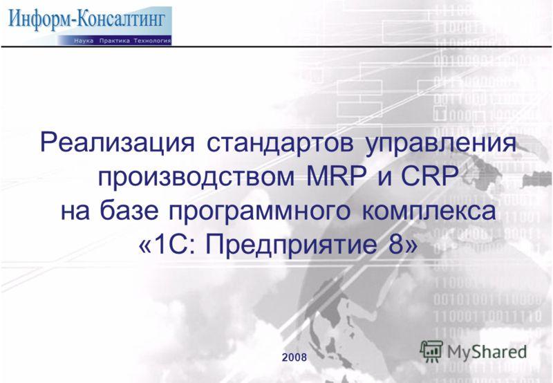 Реализация стандартов управления производством MRP и CRP на базе программного комплекса «1С: Предприятие 8» 2008