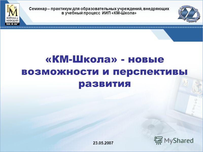 «КМ-Школа» - новые возможности и перспективы развития Cеминар – практикум для образовательных учреждений, внедряющих в учебный процесс ИИП «КМ-Школа» 23.05.2007