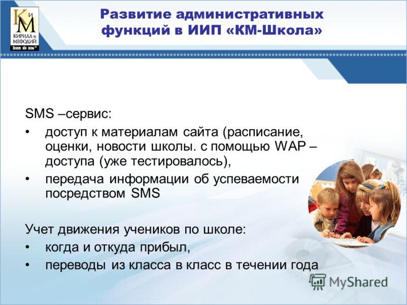 Развитие административных функций в ИИП «КМ-Школа» SMS –сервис: доступ к материалам сайта (расписание, оценки, новости школы. с помощью WAP – доступа (уже тестировалось), передача информации об успеваемости посредством SMS Учет движения учеников по ш