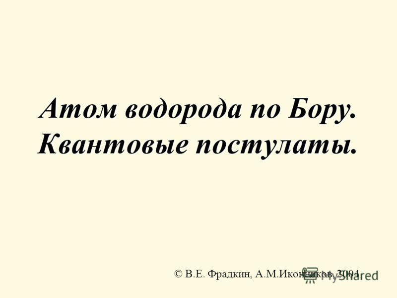 Атом водорода по Бору. Квантовые постулаты. © В.Е. Фрадкин, А.М.Иконников, 2004