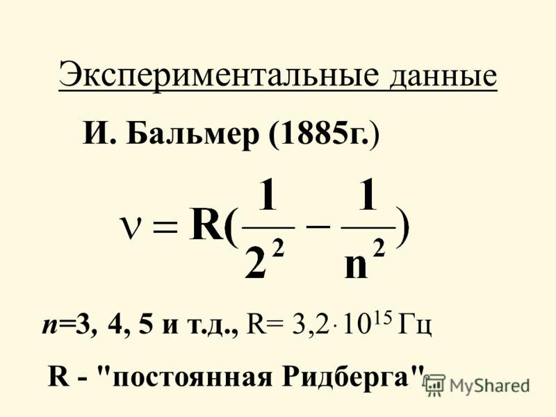 Экспериментальные данные И. Бальмер (1885г.) п=3, 4, 5 и т.д., R= 3,210 15 ּ Гц R - постоянная Ридберга
