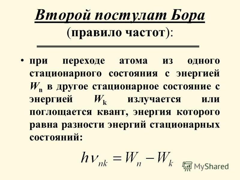 при переходе атома из одного стационарного состояния с энергией W n в другое стационарное состояние с энергией W k излучается или поглощается квант, энергия которого равна разности энергий стационарных состояний: Второй постулат Бора (правило частот)