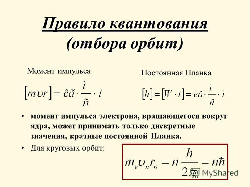 Правило квантования (отбора орбит) момент импульса электрона, вращающегося вокруг ядра, может принимать только дискретные значения, кратные постоянной Планка. Для круговых орбит: Момент импульса Постоянная Планка