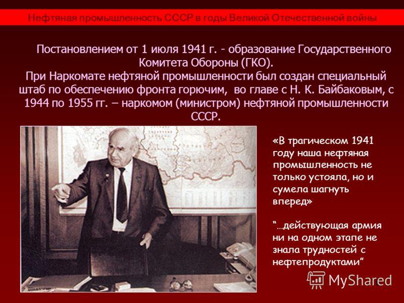 5 Нефтяная промышленность СССР в годы Великой Отечественной войны Постановлением от 1 июля 1941 г. - образование Государственного Комитета Обороны (ГКО). При Наркомате нефтяной промышленности был создан специальный штаб по обеспечению фронта горючим,
