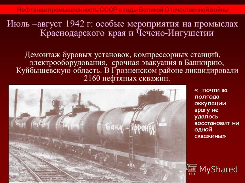 9 Июль –август 1942 г: особые мероприятия на промыслах Краснодарского края и Чечено-Ингушетии Демонтаж буровых установок, компрессорных станций, электрооборудования, срочная эвакуация в Башкирию, Куйбышевскую область. В Грозненском районе ликвидирова