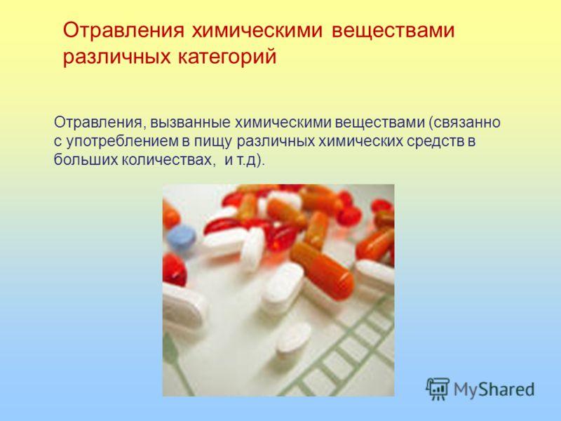Отравления химическими веществами различных категорий Отравления, вызванные химическими веществами (связанно с употреблением в пищу различных химических средств в больших количествах, и т.д).