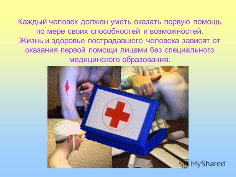 Каждый человек должен уметь оказать первую помощь по мере своих способностей и возможностей. Жизнь и здоровье пострадавшего человека зависят от оказания первой помощи лицами без специального медицинского образования.