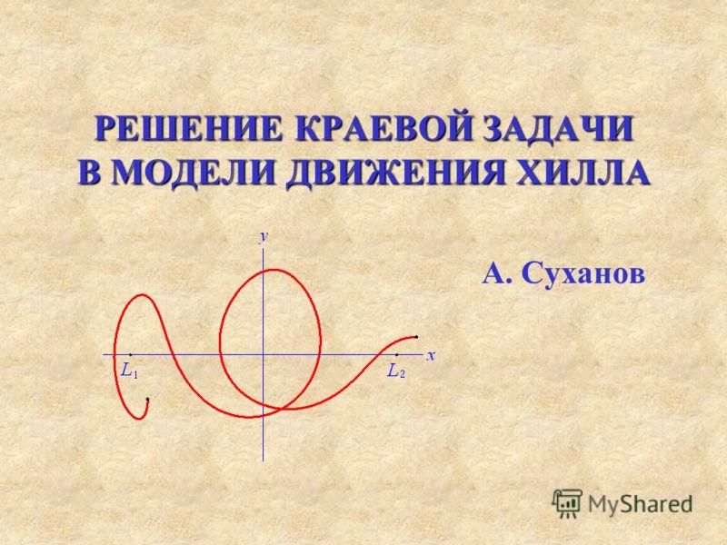 РЕШЕНИЕ КРАЕВОЙ ЗАДАЧИ В МОДЕЛИ ДВИЖЕНИЯ ХИЛЛА А. Суханов
