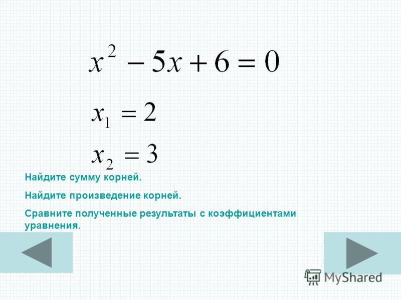 Найдите сумму корней. Найдите произведение корней. Сравните полученные результаты с коэффициентами уравнения.