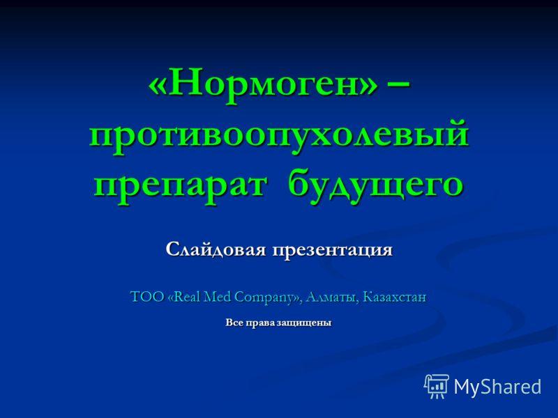 «Нормоген» – противоопухолевый препарат будущего Слайдовая презентация ТОО «Real Med Company», Алматы, Казахстан Все права защищены