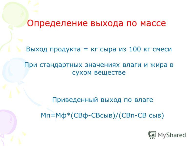 Выход продукта = кг сыра из 100 кг смеси При стандартных значениях влаги и жира в сухом веществе Приведенный выход по влаге Мп=Мф*(СВф-СВсыв)/(СВп-СВ сыв) Определение выхода по массе