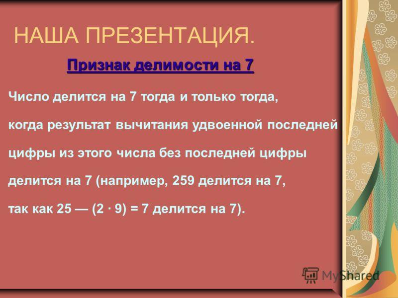 НАША ПРЕЗЕНТАЦИЯ. Признак делимости на 7 Число делится на 7 тогда и только тогда, когда результат вычитания удвоенной последней цифры из этого числа без последней цифры делится на 7 (например, 259 делится на 7, так как 25 (2 · 9) = 7 делится на 7).