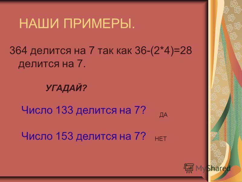 НАШИ ПРИМЕРЫ. 364 делится на 7 так как 36-(2*4)=28 делится на 7. УГАДАЙ? Число 133 делится на 7? Число 153 делится на 7? ДА НЕТ