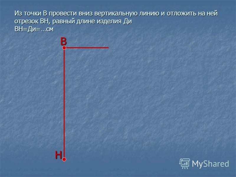 Из точки В провести вниз вертикальную линию и отложить на ней отрезок ВН, равный длине изделия Ди ВН=Ди=…см В Н
