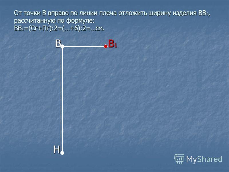 От точки В вправо по линии плеча отложить ширину изделия ВВ 1, рассчитанную по формуле: ВВ 1 =(Сг+Пг):2=(…+6):2=…см. В В 1 В В 1 Н