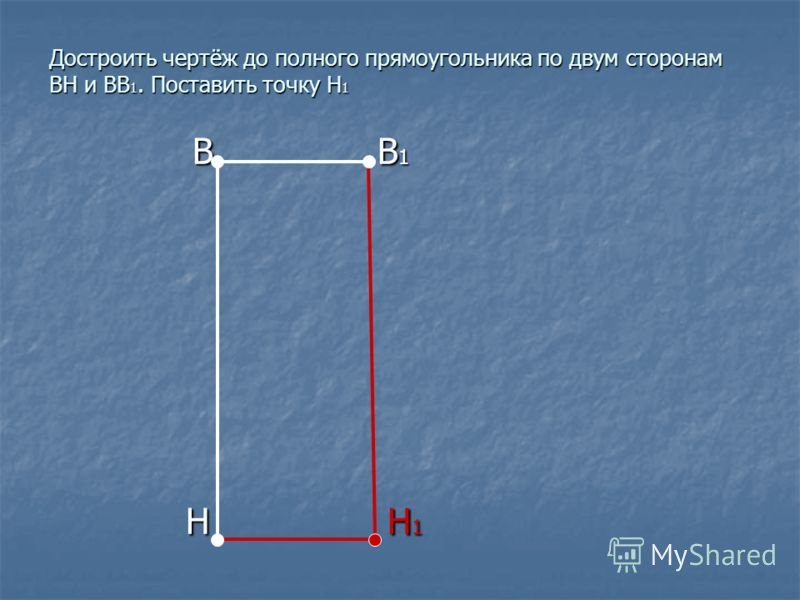 Достроить чертёж до полного прямоугольника по двум сторонам ВН и ВВ 1. Поставить точку Н 1 В В 1 В В 1 Н Н 1 Н Н 1