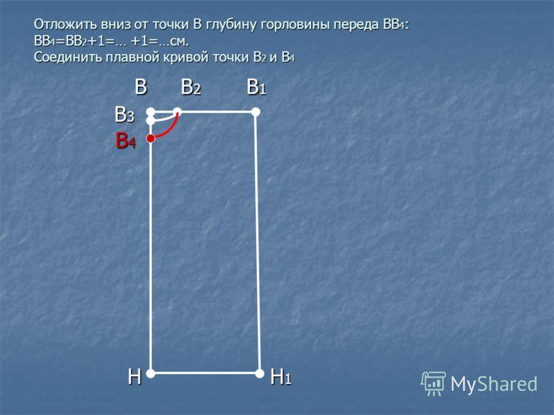 Отложить вниз от точки В глубину горловины переда ВВ 4 : ВВ 4 =ВВ 2 +1=… +1=…см. Соединить плавной кривой точки В 2 и В 4 В В 2 В 1 В В 2 В 1 В 3 В 3 В 4 В 4 Н Н 1 Н Н 1