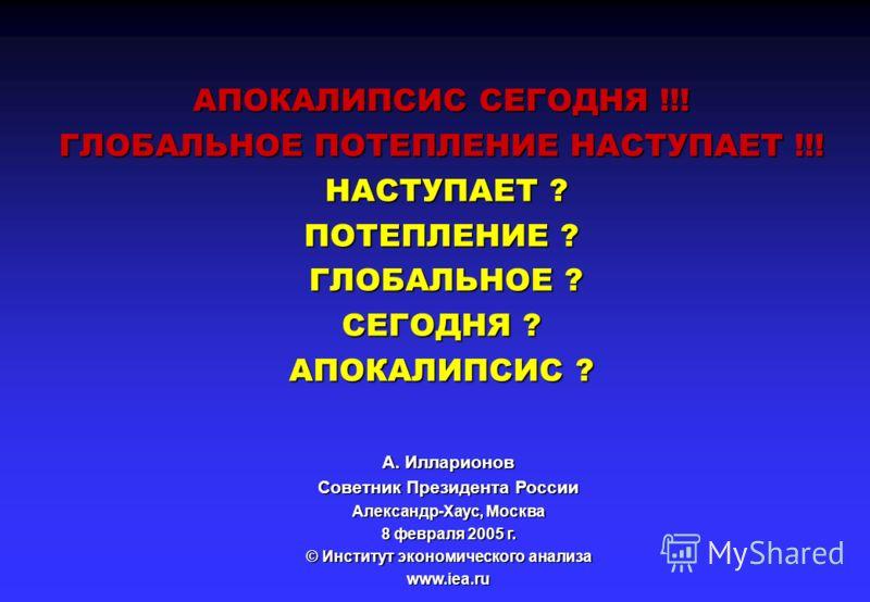АПОКАЛИПСИС СЕГОДНЯ !!! ГЛОБАЛЬНОЕ ПОТЕПЛЕНИЕ НАСТУПАЕТ !!! НАСТУПАЕТ ? ПОТЕПЛЕНИЕ ? ГЛОБАЛЬНОЕ ? СЕГОДНЯ ? АПОКАЛИПСИС ? A. Илларионов Советник Президента России Александр-Хаус, Москва 8 февраля 2005 г. © Институт экономического анализа www.iea.ru