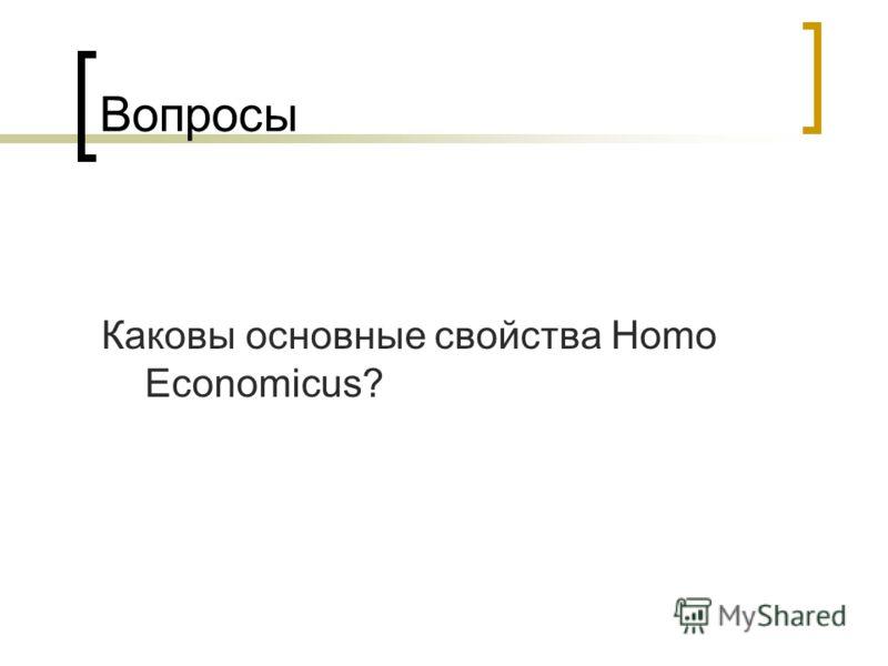 Вопросы Каковы основные свойства Homo Economicus?