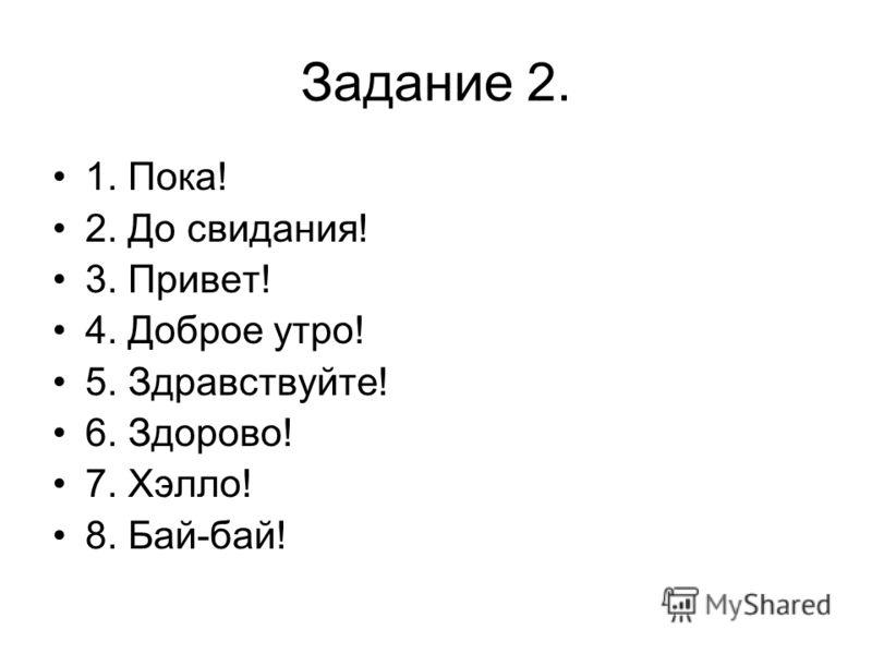Задание 2. 1. Пока! 2. До свидания! 3. Привет! 4. Доброе утро! 5. Здравствуйте! 6. Здорово! 7. Хэлло! 8. Бай-бай!