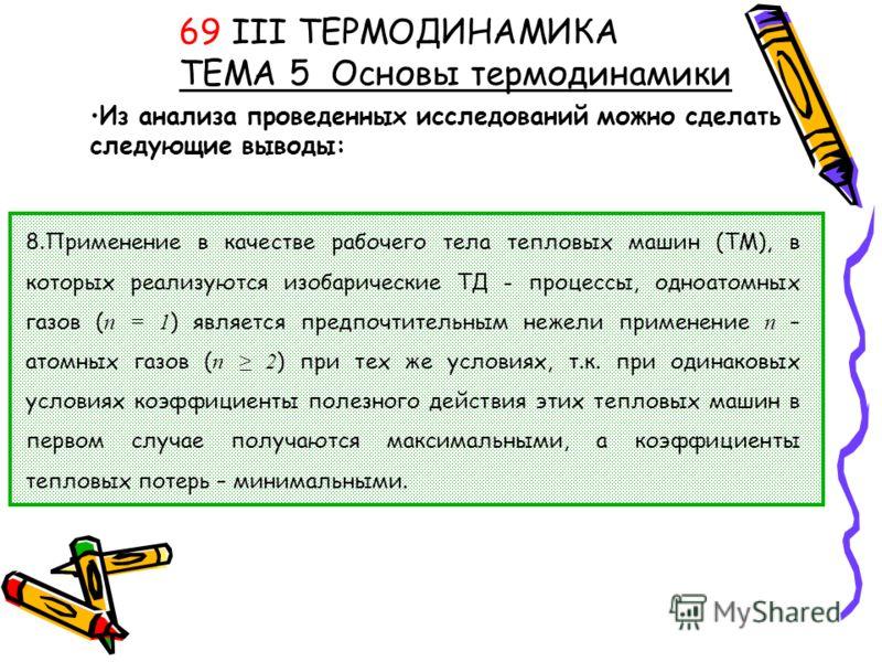Из анализа проведенных исследований можно сделать следующие выводы: 69 III ТЕРМОДИНАМИКА ТЕМА 5 Основы термодинамики 8.Применение в качестве рабочего тела тепловых машин (ТМ), в которых реализуются изобарические ТД - процессы, одноатомных газов ( n =